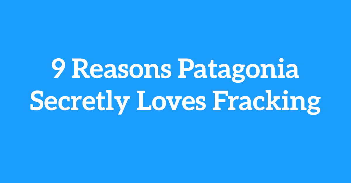 Nine Reasons Why Patagonia Secretly Loves Fracking